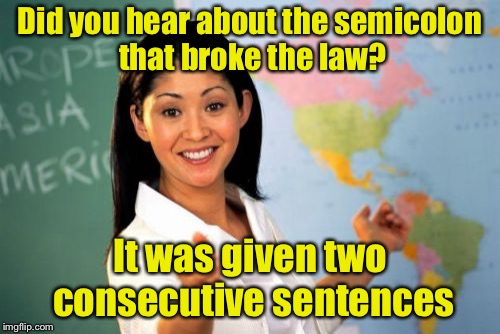 Unhelpful High School Teacher | Did you hear about the semicolon that broke the law? It was given two consecutive sentences | image tagged in memes,unhelpful high school teacher | made w/ Imgflip meme maker