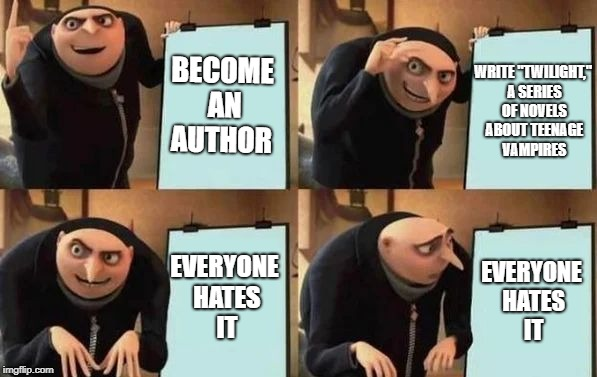 "I feel bad for the author of Twilight. | BECOME AN AUTHOR WRITE ""TWILIGHT,"" A SERIES OF NOVELS ABOUT TEENAGE VAMPIRES EVERYONE HATES IT EVERYONE HATES IT 