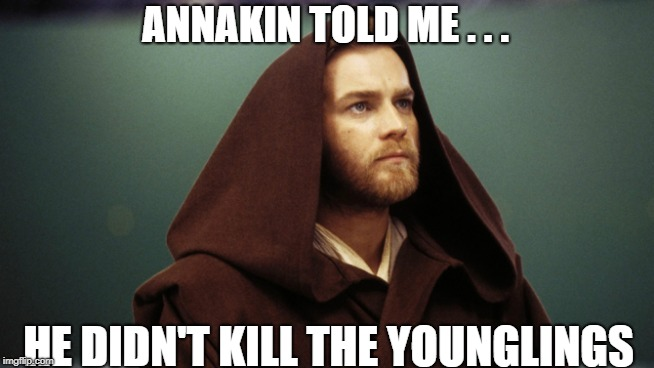 ANNAKIN TOLD ME . . . HE DIDN'T KILL THE YOUNGLINGS | image tagged in obiwan | made w/ Imgflip meme maker