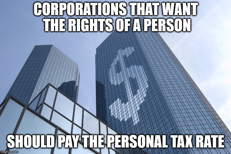 PAY UP! | CORPORATIONS THAT WANT THE RIGHTS OF A PERSON SHOULD PAY THE PERSONAL TAX RATE | image tagged in greed,corporations,snowflake,trump | made w/ Imgflip meme maker
