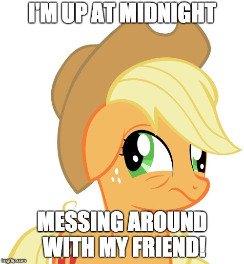 So f**king tired, but we are having too much fun to stop! | I'M UP AT MIDNIGHT MESSING AROUND WITH MY FRIEND! | image tagged in drunk/sleepy applejack,memes,sleepy,friends,messing around,midnight | made w/ Imgflip meme maker