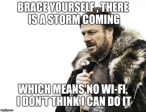 Brace Yourselves X is Coming | BRACE YOURSELF , THERE IS A STORM COMING WHICH MEANS NO WI-FI, I DON'T THINK I CAN DO IT | image tagged in memes,brace yourselves x is coming | made w/ Imgflip meme maker