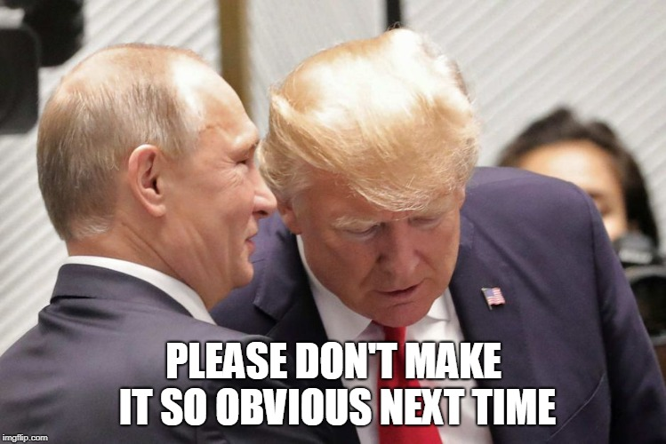 The Great American Treason | PLEASE DON'T MAKE IT SO OBVIOUS NEXT TIME | image tagged in donald trump,russia,vladimir putin,treason,maga | made w/ Imgflip meme maker