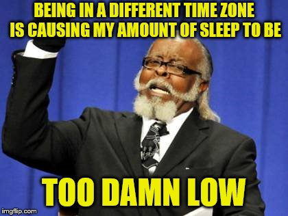 The 3-hour time difference is still kicking my butt. | BEING IN A DIFFERENT TIME ZONE IS CAUSING MY AMOUNT OF SLEEP TO BE TOO DAMN LOW | image tagged in memes,too damn high,no sleep,different time zone,jet lag | made w/ Imgflip meme maker