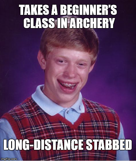 Bad Luck Ricochet  |  TAKES A BEGINNER'S CLASS IN ARCHERY; LONG-DISTANCE STABBED | image tagged in memes,bad luck brian,stab,stupid | made w/ Imgflip meme maker
