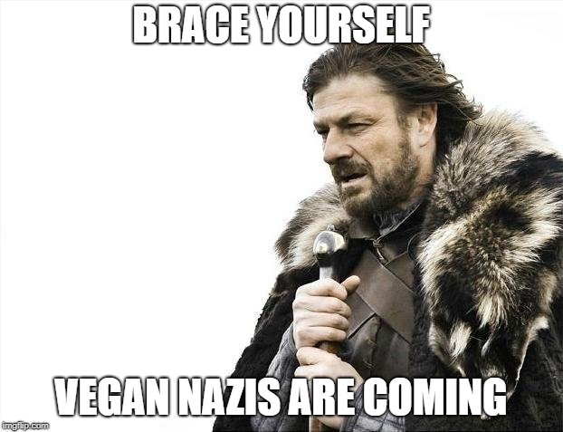Brace Yourselves X is Coming Meme | BRACE YOURSELF VEGAN NAZIS ARE COMING | image tagged in memes,brace yourselves x is coming | made w/ Imgflip meme maker