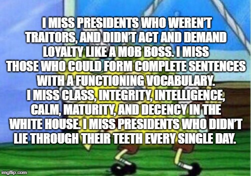 Mocking Spongebob Meme | I MISS PRESIDENTS WHO WEREN'T TRAITORS, AND DIDN'T ACT AND DEMAND LOYALTY LIKE A MOB BOSS. I MISS THOSE WHO COULD FORM COMPLETE SENTENCES WI | image tagged in memes,mocking spongebob,president of the united states | made w/ Imgflip meme maker