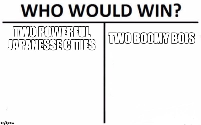 Who Would Win? Meme | TWO POWERFUL JAPANESSE CITIES TWO BOOMY BOIS | image tagged in memes,who would win | made w/ Imgflip meme maker