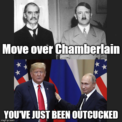History Rhymes Again | Move over Chamberlain YOU'VE JUST BEEN OUTCUCKED | image tagged in history rhymes again,trump and putin,donald trump,trump,trump supporter,trump cucked | made w/ Imgflip meme maker
