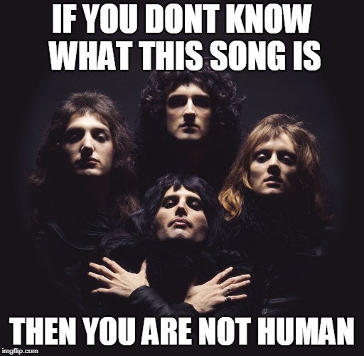 IF YOU DONT KNOW WHAT THIS SONG IS THEN YOU ARE NOT HUMAN | image tagged in memes,music,queen,bohemian rhapsody | made w/ Imgflip meme maker