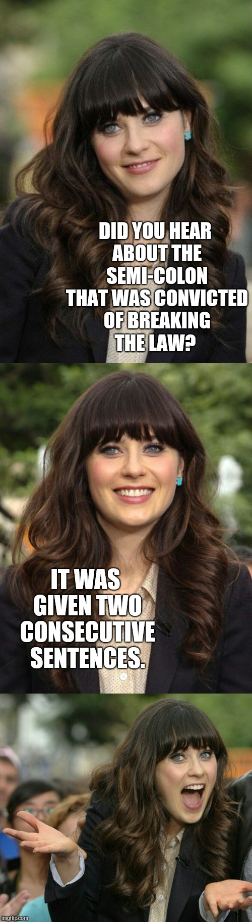 Womp, Womp, Womp | DID YOU HEAR ABOUT THE SEMI-COLON THAT WAS CONVICTED OF BREAKING THE LAW? IT WAS GIVEN TWO CONSECUTIVE SENTENCES. | image tagged in zooey deschanel joke template,zooey deschanel,jbmemegeek,bad puns | made w/ Imgflip meme maker