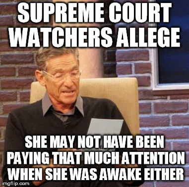 Maury Lie Detector Meme | SUPREME COURT WATCHERS ALLEGE SHE MAY NOT HAVE BEEN PAYING THAT MUCH ATTENTION WHEN SHE WAS AWAKE EITHER | image tagged in memes,maury lie detector | made w/ Imgflip meme maker