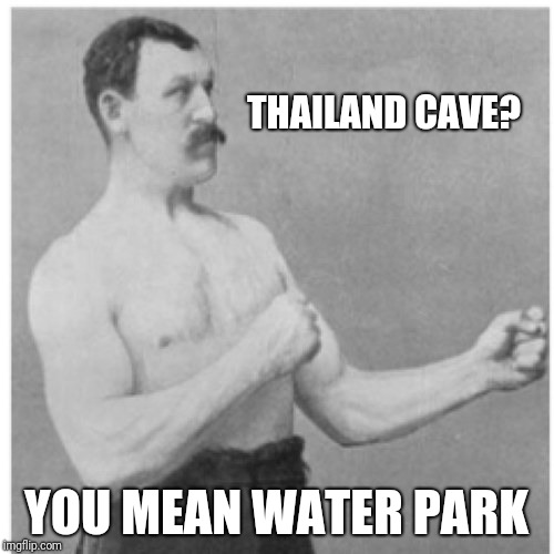 Overly Manly Man Meme | THAILAND CAVE? YOU MEAN WATER PARK | image tagged in memes,overly manly man | made w/ Imgflip meme maker