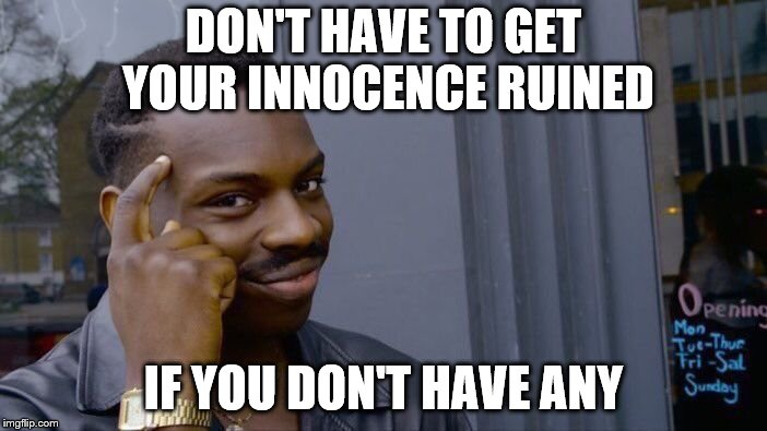 Think about your innocence! | DON'T HAVE TO GET YOUR INNOCENCE RUINED IF YOU DON'T HAVE ANY | image tagged in memes,roll safe think about it,funny,innocence,innocent,happy tree friends | made w/ Imgflip meme maker