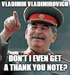 Stalin says | VLADIMIR VLADIMIROVICH DON'T I EVEN GET A THANK YOU NOTE? | image tagged in stalin says | made w/ Imgflip meme maker