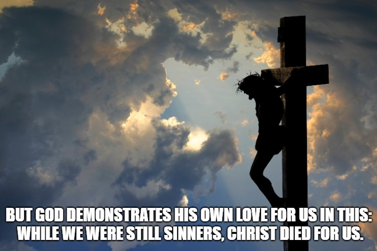 Romans 5:8 Christ Died for Us | BUT GOD DEMONSTRATES HIS OWN LOVE FOR US IN THIS: WHILE WE WERE STILL SINNERS, CHRIST DIED FOR US. | image tagged in bible,bible verse,holy bible,holy spirit,verse,christ | made w/ Imgflip meme maker