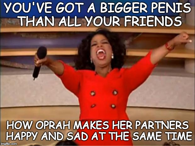 Oprah You Get A Meme | YOU'VE GOT A BIGGER P**IS THAN ALL YOUR FRIENDS HOW OPRAH MAKES HER PARTNERS HAPPY AND SAD AT THE SAME TIME | image tagged in memes,oprah you get a,bitches be like | made w/ Imgflip meme maker