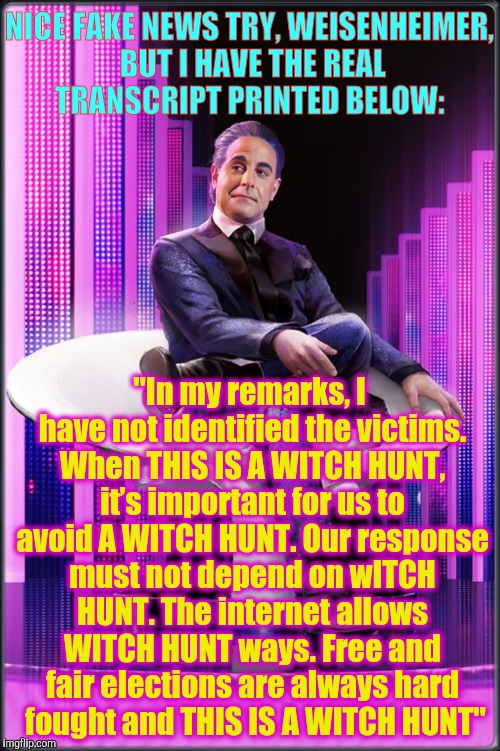 "Hunger Games - Caesar Flickerman (S Tucci) pauses | NICE FAKE NEWS TRY, WEISENHEIMER, BUT I HAVE THE REAL TRANSCRIPT PRINTED BELOW: ""In my remarks, I have not identified the victims. When THIS 