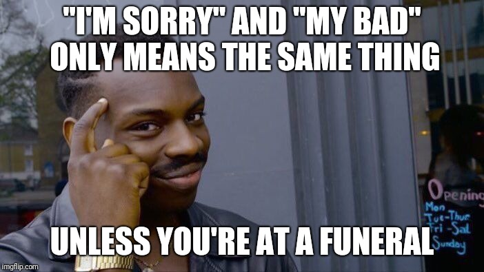 "Roll Safe Think About It Meme | ""I'M SORRY"" AND ""MY BAD"" ONLY MEANS THE SAME THING UNLESS YOU'RE AT A FUNERAL 