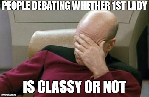 Captain Picard Facepalm Meme | PEOPLE DEBATING WHETHER 1ST LADY IS CLASSY OR NOT | image tagged in memes,captain picard facepalm | made w/ Imgflip meme maker