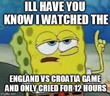 Ill Have You Know Spongebob Meme | ILL HAVE YOU KNOW I WATCHED THE ENGLAND VS CROATIA GAME AND ONLY CRIED FOR 12 HOURS | image tagged in memes,ill have you know spongebob | made w/ Imgflip meme maker