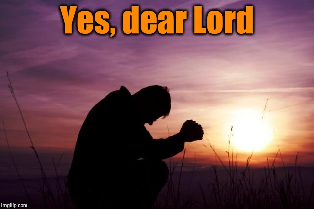 Pray | Yes, dear Lord | image tagged in pray | made w/ Imgflip meme maker