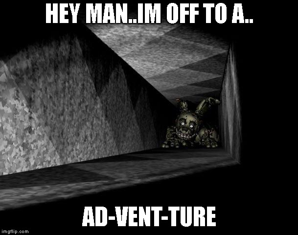 FnAF 3 | HEY MAN..IM OFF TO A.. AD-VENT-TURE | image tagged in fnaf 3 | made w/ Imgflip meme maker