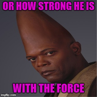 OR HOW STRONG HE IS WITH THE FORCE | made w/ Imgflip meme maker