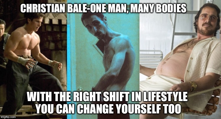 CHRISTIAN BALE-ONE MAN, MANY BODIES WITH THE RIGHT SHIFT IN LIFESTYLE YOU CAN CHANGE YOURSELF TOO | image tagged in memes,christian bale | made w/ Imgflip meme maker