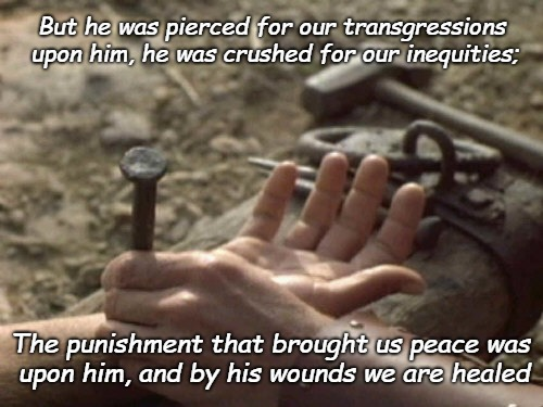 Isaiah 53:5 Pierced for Our Transgressions | But he was pierced for our transgressions upon him, he was crushed for our inequities; The punishment that brought us peace was upon him, an | image tagged in bible,holy bible,holy spirit,bible verse,verse,jesus | made w/ Imgflip meme maker