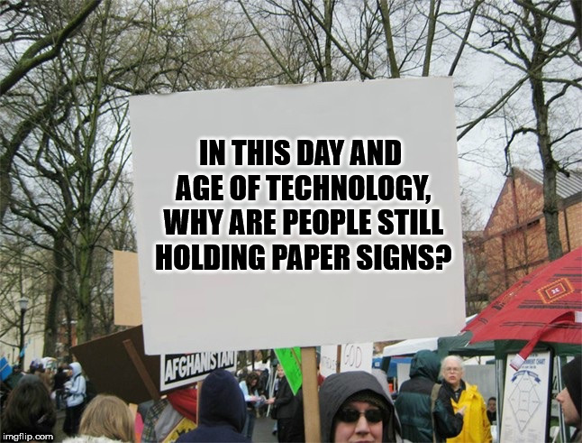 Blank protest sign | IN THIS DAY AND AGE OF TECHNOLOGY, WHY ARE PEOPLE STILL HOLDING PAPER SIGNS? | image tagged in blank protest sign | made w/ Imgflip meme maker
