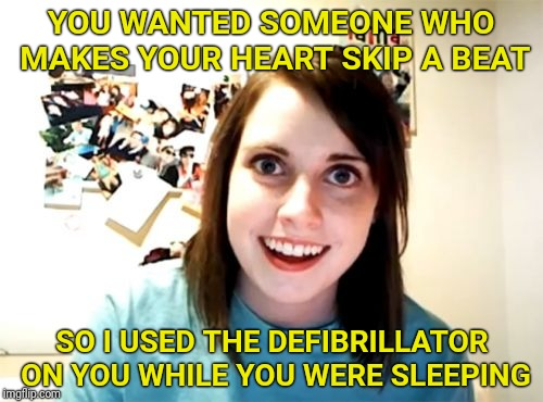 Overly Attached Girlfriend Meme | YOU WANTED SOMEONE WHO MAKES YOUR HEART SKIP A BEAT SO I USED THE DEFIBRILLATOR ON YOU WHILE YOU WERE SLEEPING | image tagged in memes,overly attached girlfriend,heart,love | made w/ Imgflip meme maker