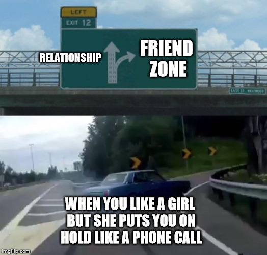 Left Exit 12 Off Ramp Meme | RELATIONSHIP FRIEND ZONE WHEN YOU LIKE A GIRL BUT SHE PUTS YOU ON HOLD LIKE A PHONE CALL | image tagged in memes,left exit 12 off ramp | made w/ Imgflip meme maker