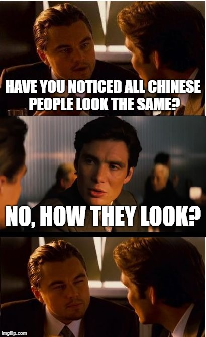 Inception Meme | HAVE YOU NOTICED ALL CHINESE PEOPLE LOOK THE SAME? NO, HOW THEY LOOK? | image tagged in memes,inception | made w/ Imgflip meme maker