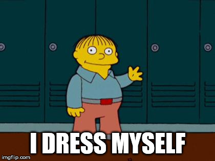 ralph wiggum | I DRESS MYSELF | image tagged in ralph wiggum | made w/ Imgflip meme maker