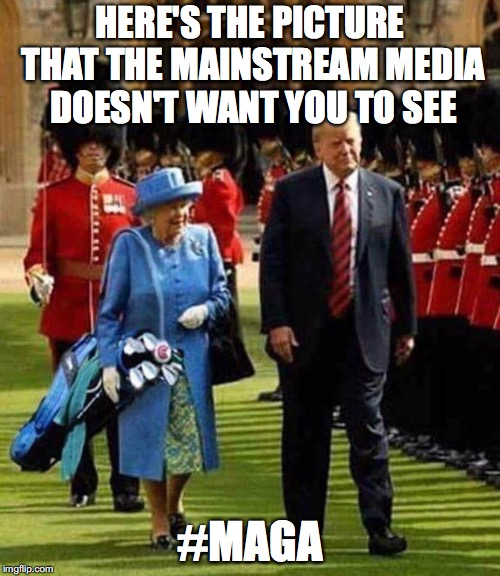 maga | HERE'S THE PICTURE THAT THE MAINSTREAM MEDIA DOESN'T WANT YOU TO SEE #MAGA | image tagged in maga,donald trump,queen of england,trump golf,funny memes | made w/ Imgflip meme maker