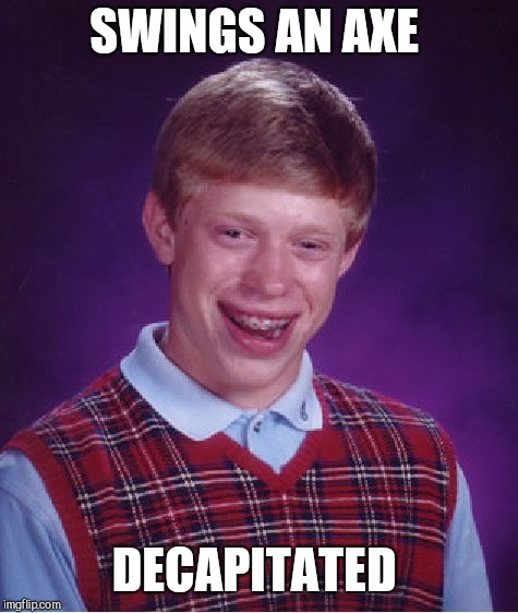 Bad Luck Brian Meme | SWINGS AN AXE DECAPITATED | image tagged in memes,bad luck brian | made w/ Imgflip meme maker