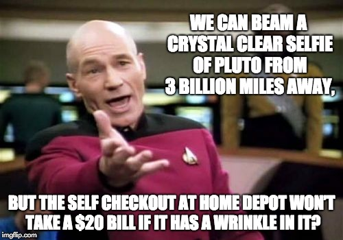 Picard Wtf Meme | WE CAN BEAM A CRYSTAL CLEAR SELFIE OF PLUTO FROM 3 BILLION MILES AWAY, BUT THE SELF CHECKOUT AT HOME DEPOT WON'T TAKE A $20 BILL IF IT HAS A | image tagged in memes,picard wtf | made w/ Imgflip meme maker