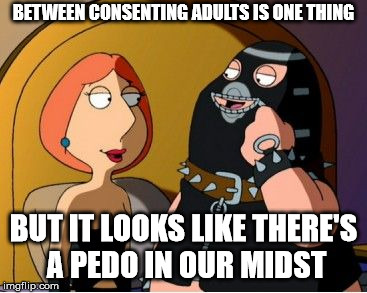 BETWEEN CONSENTING ADULTS IS ONE THING BUT IT LOOKS LIKE THERE'S A PEDO IN OUR MIDST | made w/ Imgflip meme maker