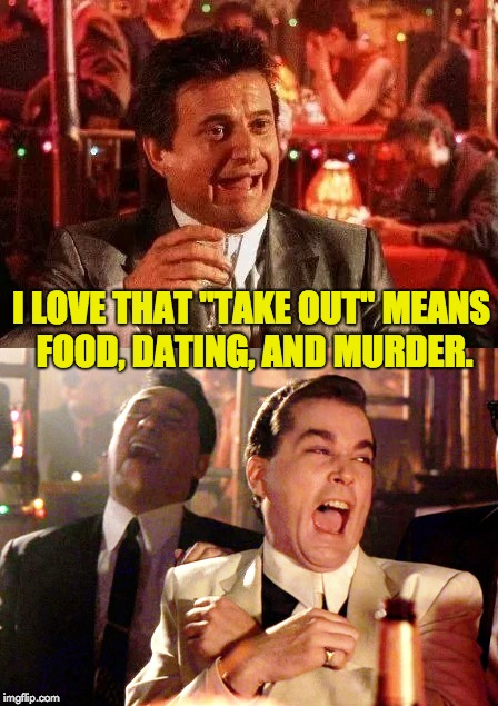 "Goodfellas | I LOVE THAT ""TAKE OUT"" MEANS FOOD, DATING, AND MURDER. 