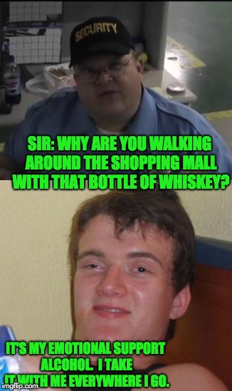 Emotional Support Alcohol? | SIR: WHY ARE YOU WALKING AROUND THE SHOPPING MALL WITH THAT BOTTLE OF WHISKEY? IT'S MY EMOTIONAL SUPPORT ALCOHOL.  I TAKE IT WITH ME EVERYWH | image tagged in booze | made w/ Imgflip meme maker