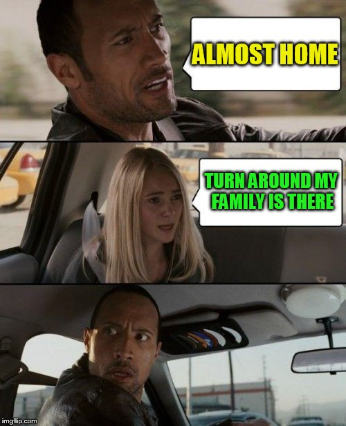 The Rock Driving Meme | ALMOST HOME TURN AROUND MY FAMILY IS THERE | image tagged in memes,the rock driving | made w/ Imgflip meme maker