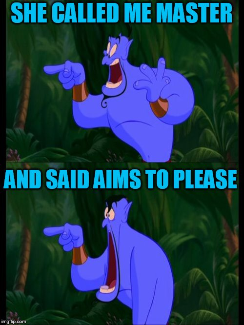 Aladdin Surprised Genie Jaw Drop | SHE CALLED ME MASTER AND SAID AIMS TO PLEASE | image tagged in aladdin surprised genie jaw drop | made w/ Imgflip meme maker