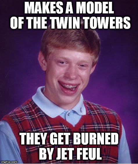 Bad Luck Brian Meme | MAKES A MODEL OF THE TWIN TOWERS THEY GET BURNED BY JET FEUL | image tagged in memes,bad luck brian | made w/ Imgflip meme maker