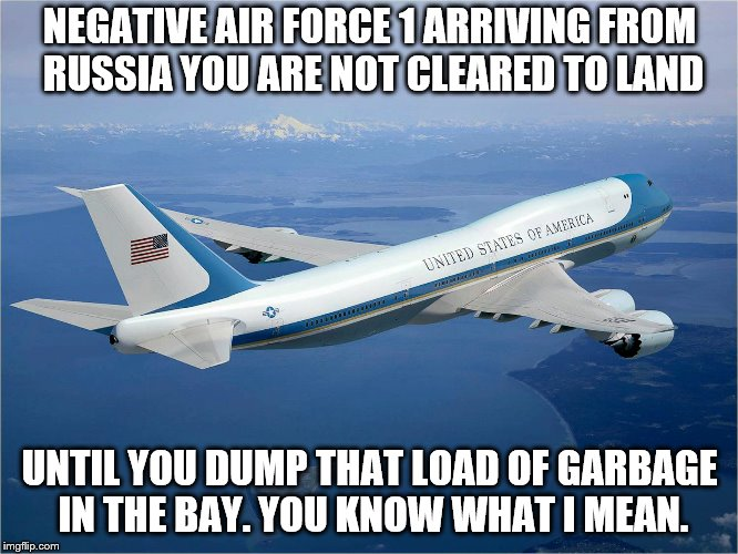Can we just keep him up there until they run out of fuel? | NEGATIVE AIR FORCE 1 ARRIVING FROM RUSSIA YOU ARE NOT CLEARED TO LAND UNTIL YOU DUMP THAT LOAD OF GARBAGE IN THE BAY. YOU KNOW WHAT I MEAN. | image tagged in donald trump,dump trump,treason,trump putin,memes,political meme | made w/ Imgflip meme maker