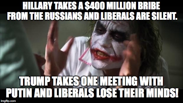I love how stupid Liberals believe Russians only corrupt Republicans. | HILLARY TAKES A $400 MILLION BRIBE FROM THE RUSSIANS AND LIBERALS ARE SILENT. TRUMP TAKES ONE MEETING WITH PUTIN AND LIBERALS LOSE THEIR MIN | image tagged in 2018,hillary clinton,bribe,russians,corruption,liberals | made w/ Imgflip meme maker