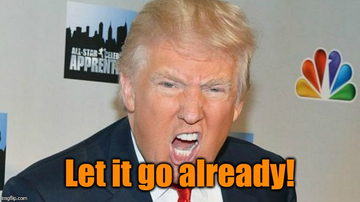 trump mad | Let it go already! | image tagged in trump mad | made w/ Imgflip meme maker