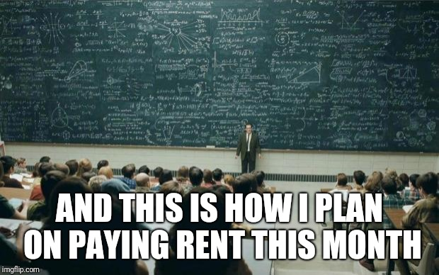 Professor in front of class | AND THIS IS HOW I PLAN ON PAYING RENT THIS MONTH | image tagged in professor in front of class | made w/ Imgflip meme maker