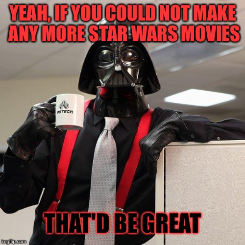 YEAH, IF YOU COULD NOT MAKE ANY MORE STAR WARS MOVIES THAT'D BE GREAT | made w/ Imgflip meme maker