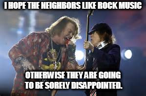 I HOPE THE NEIGHBORS LIKE ROCK MUSIC OTHERWISE THEY ARE GOING TO BE SORELY DISAPPOINTED. | image tagged in memes,w axl rose with ac/dc,rock music | made w/ Imgflip meme maker